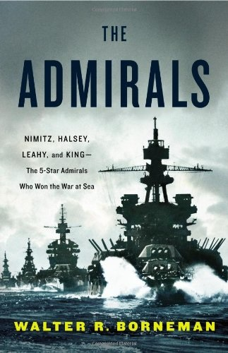 Walter R. Borneman - The Admirals: Nimitz, Halsey, Leahy, and King--The Five-Star Admirals Who Won the War at Sea